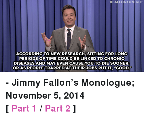 "Jimmy Fallon, Target, and Http:  #FALLONTONIGHT  ACCORDING TO NEW RESEARCH, SITTING FOR LONG  PERIODS OF TIME COULD BE LINKED TO CHRONIC  DISEASES AND MAY EVEN CAUSE YOU TO DIE SOONER  OR AS PEOPLE TRAPPED AT THEIR JOBS PUT IT, ""GOOD."" <p><strong>- Jimmy Fallon&rsquo;s Monologue; November 5, 2014</strong></p> <p><strong>[ <a href=""http://www.nbc.com/the-tonight-show/segments/17891"" target=""_blank"">Part 1</a> / <a href=""http://www.nbc.com/the-tonight-show/segments/17896"" target=""_blank"">Part 2</a> ]</strong></p>"