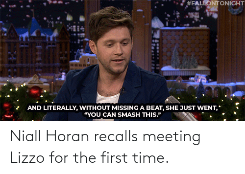 "Https Youtu:  #FALLONTONIGHT  AND LITERALLY, WITHOUT MISSING A BEAT, SHE JUST WENT,  ""YOU CAN SMASH THIS."" Niall Horan recalls meeting Lizzo for the first time."