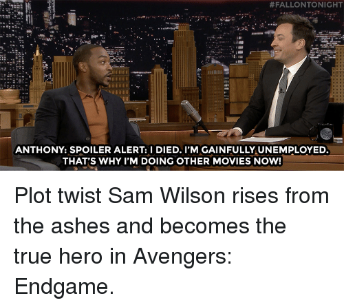 I Died:  #FALLONTONIGHT  ANTHONY: SPOILER ALERT: I DIED. I'M GAINFULLY UNEMPLOYED  THAT'S WHY I'M DOING OTHER MOVIES NOW! Plot twist Sam Wilson rises from the ashes and becomes the true hero in Avengers: Endgame.