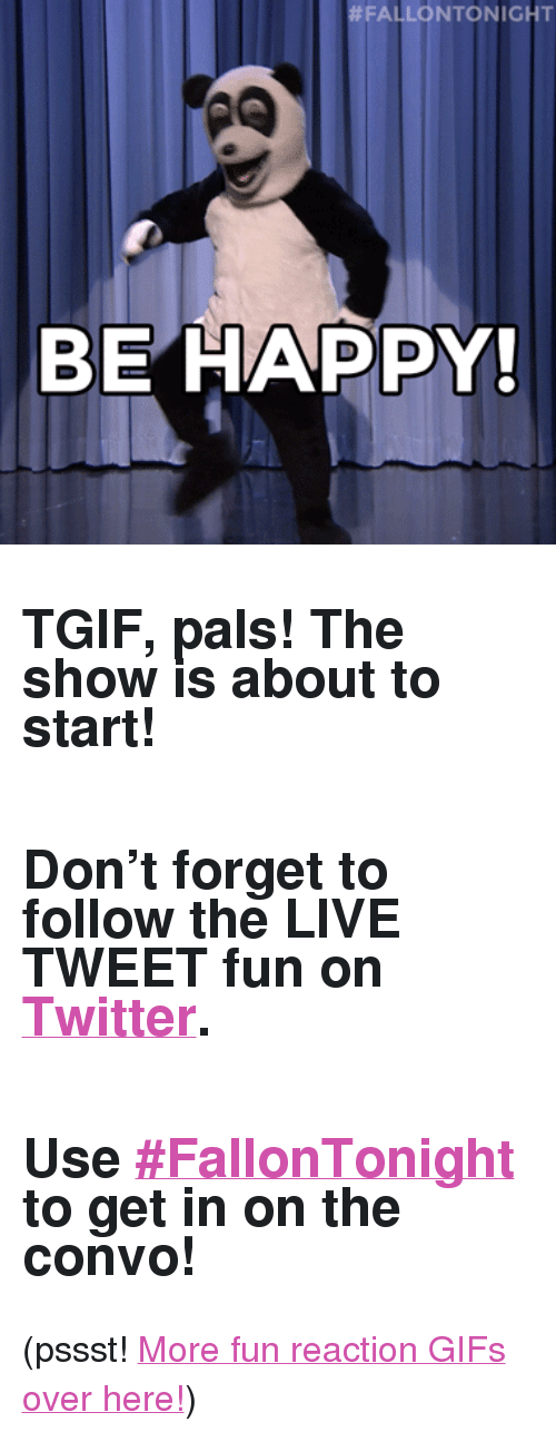 """reaction gifs:  #FALLONTONIGHT  BE HAPPY <h2>TGIF, pals! The show is about to start!</h2><h2><br/>Don't forget to follow the <b>LIVE TWEET</b> fun on <a href=""""http://Twitter.com/fallonTonight"""" target=""""_blank"""">Twitter</a>.</h2><h2><br/>Use <b><a href=""""https://twitter.com/search?f=realtime&amp;q=%23FallonTonight&amp;src=typd"""" target=""""_blank"""">#FallonTonight</a></b> to get in on the convo!</h2><p>(pssst! <a href=""""http://fallontonightgifs.tumblr.com"""" target=""""_blank"""">More fun reaction GIFs over here!</a>)</p>"""