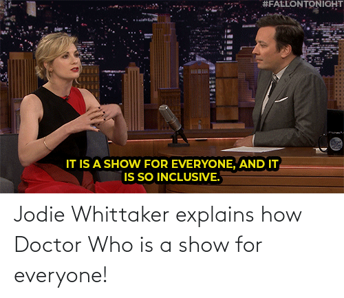Doctor Who:  #FALLONTONIGHT  BILBI  IT IS A SHOW FOR EVERYONE, AND IT  IS SO INCLUSIVE. Jodie Whittaker explains how Doctor Who is a show for everyone!