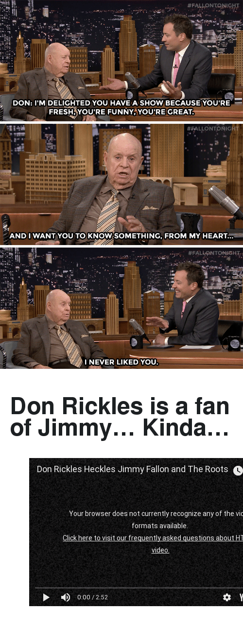 """Fresh, Funny, and youtube.com:  #FALLONTONIGHT  DON: I'M DELIGHTED YOU HAVEA SHOW BECAUSE YOUIRE  FRESH,YOU'RE FUNNY YOURE GREAT   #FALLONTONIG  AND I WANTYOU TO KNOW SOMETHING, FROM MY HEART.   I NEVER LIKED YOU <h2><b>Don Rickles is a fan of Jimmy&hellip; Kinda&hellip;</b></h2><figure class=""""tmblr-embed tmblr-full"""" data-provider=""""youtube"""" data-orig-width=""""540"""" data-orig-height=""""304"""" data-url=""""https%3A%2F%2Fwww.youtube.com%2Fwatch%3Fv%3DRr8SZmdEVJ0""""><iframe width=""""540"""" height=""""304"""" src=""""https://www.youtube.com/embed/Rr8SZmdEVJ0?feature=oembed"""" frameborder=""""0"""" allowfullscreen=""""""""></iframe></figure>"""