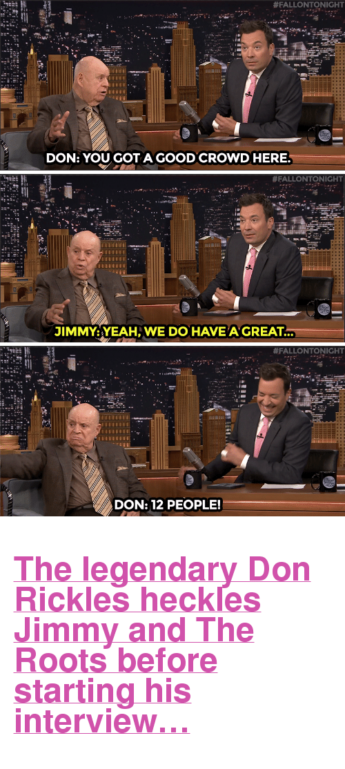 """Target, Yeah, and youtube.com:  #FALLONTONIGHT  DON: YOU GOT AGOOD CROWD HERE.   #FALLONTONIGHT  IMMY:YEAH, WE DO HAVE'AGREAT...   #FALLO NTO NIGHT  DON: 12 PEOPLE! <h2><a href=""""https://www.youtube.com/watch?v=Rr8SZmdEVJ0"""" target=""""_blank"""">The legendary Don Rickles heckles Jimmy and The Roots before starting his interview&hellip;</a></h2>"""