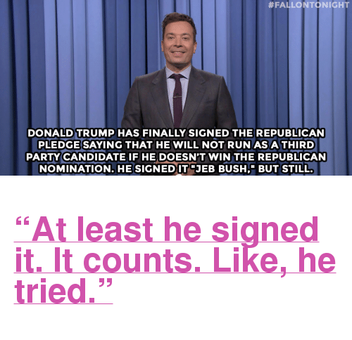 """third-party-candidate:  #FALLONTONIGHT  DONALD TRUMP HAS FINALLY SIGNED THE REPUBLICAN  PLEDGE SAYING THAT HE WILL NOT RUN AS A THIRD  PARTY CANDIDATE IF HE DOESN'T WIN THE REPUBLICAN  NOMINATION. HE SIGNEDITJEB BUSHBUT STILL. <h2><a href=""""http://www.nbc.com/the-tonight-show/video/kareem-abduljabbar-responds-to-donald-trump-tariqs-tasty-meat-sticks-monologue/2901324"""" target=""""_blank"""">&ldquo;At least he signed it. It counts. Like, he tried.&rdquo;</a></h2>"""