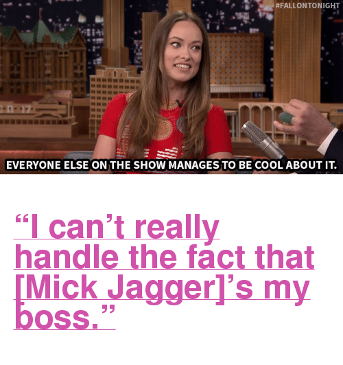 """Mick Jagger:  #FALLONTONIGHT  EVERYONE ELSE ON THE SHOW MANAGES TO BE COOL ABOUT IT. <h2><a href=""""http://www.nbc.com/the-tonight-show/video/mick-jagger-is-kind-of-olivia-wildes-boss/2912350"""" target=""""_blank"""">&ldquo;I can&rsquo;t really handle the fact that [Mick Jagger]&rsquo;s my boss.&rdquo;</a></h2>"""