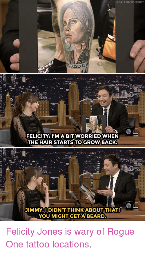 """Nbc Com:  #FALLONTONIGHT   FELICITY: I'MA BIT WORRIEDWHEN  THE HAIR STARTS TO GROW BACK.   JIMMY: I DIDN'T THINK ABOUT THAT!  YOU MIGHT GETA BEARD <p><a href=""""http://www.nbc.com/the-tonight-show/video/felicity-jones-gets-to-say-may-the-force-be-with-you-in-rogue-one/3433859"""" target=""""_blank"""">Felicity Jones is wary of Rogue One tattoo locations</a>.<br/></p>"""