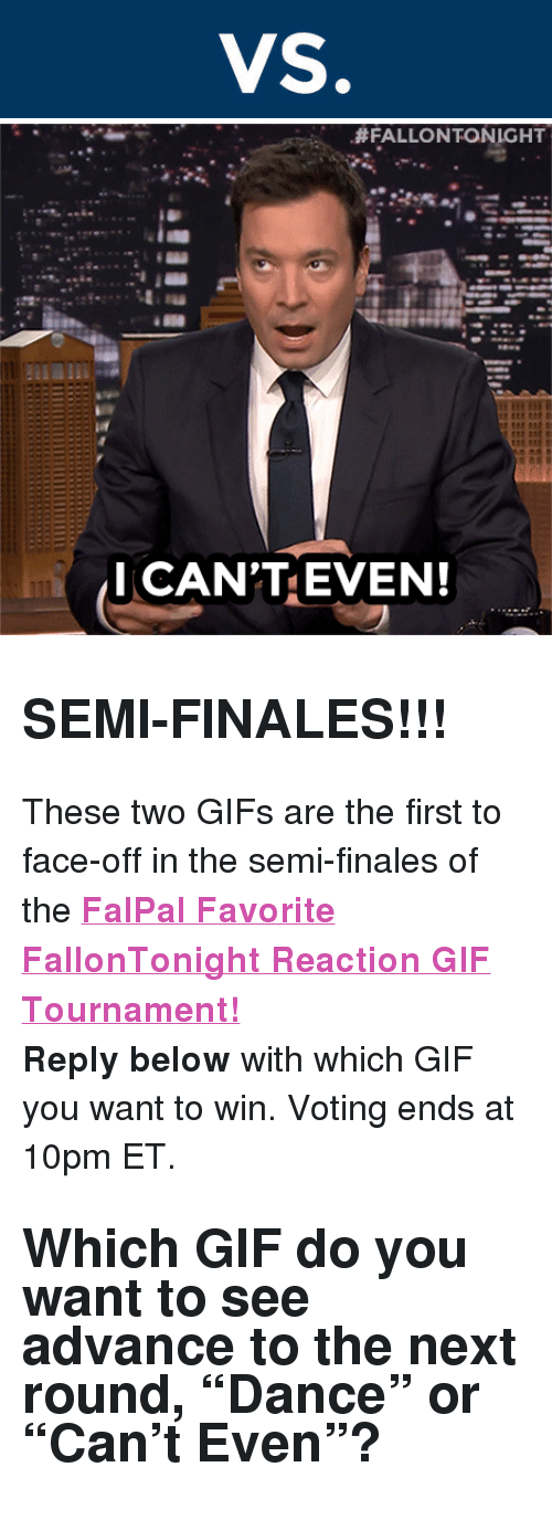 """reaction gifs:  #FALLONTONIGHT  I CAN'TEVEN! <h2><b>SEMI-FINALES!!!</b></h2><p>These two GIFs are the first to face-off in the semi-finales of the <b><a href=""""http://fallontonight.tumblr.com/post/127481560657/this-week-8-reaction-gifs-are-going-head-to-head"""" target=""""_blank"""">FalPal Favorite FallonTonight Reaction GIF Tournament!</a></b></p><p><b>Reply below</b> with which GIF you want to win. Voting ends at 10pm ET.</p><h2>Which GIF do you want to see advance to the next round, """"Dance"""" or """"Can't Even""""? </h2>"""