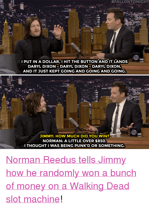 """Norman:  #FALLONTONIGHT  I PUT IN A DOLLAR,I HIT THE BUTTON AND IT LANDS  DARYL DIXON DARYL DIXON-DARYL DIXON  AND IT JUST KEPT GOING AND GOING AND GOING.  JIMMY: HOW MUCH DIDYOU WIN?  NORMAN: A LITTLE OVER $850.  I THOUGHT I WAS BEING PUNK'D OR SOMETHING. <p><a href=""""https://www.youtube.com/watch?v=xopdXOJ8Aso"""" target=""""_blank"""">Norman Reedus tells Jimmy how he randomly won a bunch of money on a Walking Dead slot machine</a>!</p>"""