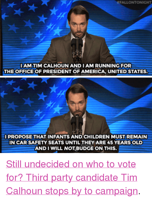 """third-party-candidate: FALLONTONIGHT  IAM TIM CALHOUN AND IAM RUNNING FOR  THE OFFICE OF PRESIDENT OF AMERICA, UNITED STATES  PROPOSE THAT INFANTS AND CHILDREN MUST REMAIN  IN CAR SAFETY SEATS UNTIL THEY ARE 45 YEARS OLD  AND I WILL NOTBUDGE ON THIS <p><a href=""""https://www.youtube.com/watch?v=YaemxzYUCWw&amp;list=UU8-Th83bH_thdKZDJCrn88g&amp;index=3"""" target=""""_blank"""">Still undecided on who to vote for? Third party candidate Tim Calhoun stops by to campaign</a>.<br/></p>"""