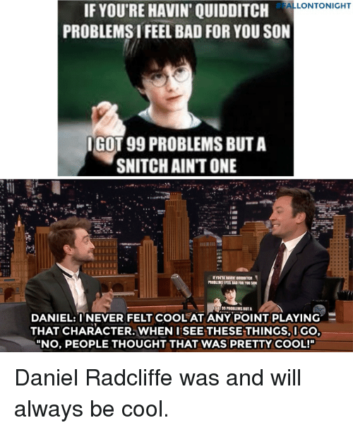 "99 Problems, Bad, and Daniel Radcliffe:  #FALLONTONIGHT  IF YOU'RE HAVIN' QUIDDITCH  PROBLEMS I FEEL BAD FOR YOU SON  GOT 99 PROBLEMS BUT A  SNITCH AIN'T ONE  DANIEL:TNEVER FELT COOL AT ANYPOINT PLAYING.三  THAT CHARACTER. WHEN I SEE THESE THINGS,IGO  ""NO, PEOPLE THOUGHT THAT WAS PRETTY COOL!"" Daniel Radcliffe was and will always be cool."