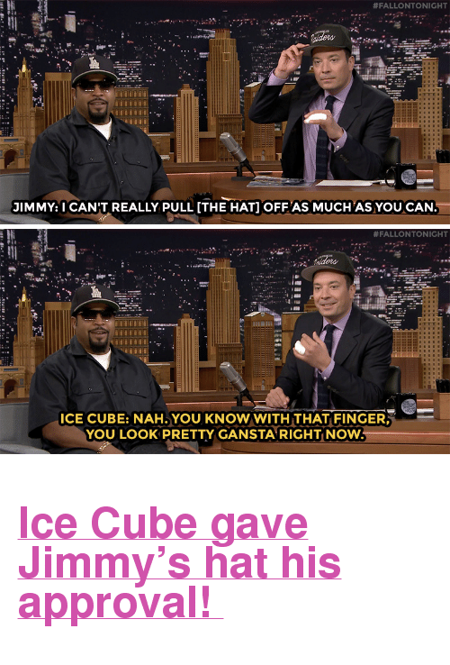 """Hat Off:  #FALLONTONIGHT  Il  JIMMY I CAN'T REALLY PULL [THE HAT] OFF AS MUCH AS YOU CAN.   #FALLONTONIGHT  ICE CUBE: NAH.YOU KNOW WITH THAT FINGER,  YOU LOOK PRETTY GANSTA RIGHT NOW <h2><b><a href=""""https://www.youtube.com/watch?v=bhQiUMkcuBk"""" target=""""_blank"""">Ice Cube gave Jimmy's hat his approval!</a></b></h2>"""