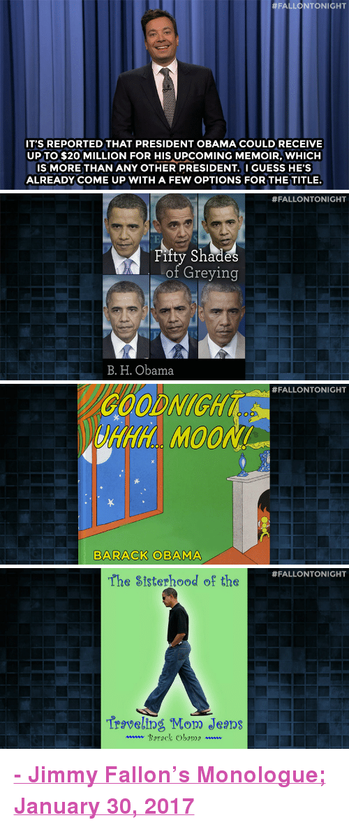 """Nbc Com:  #FALLONTONIGHT  IT'S REPORTED THAT PRESIDENT OBAMA COULD RECEIVE  UPTO $20 MILLION FOR HIS UPCOMING MEMOIR, WHICH  IS MORE THAN ANY OTHER PRESIDENT. I GUESS HE'S  ALREADY COME UP WITH A FEW OPTIONS FOR THE TITLE   #FALLONTONIGHT  TE  Fifty Shades  oI Greying  B. H. Obama   #FALLONTONIGHT  ALLONTONGH  GOODNIGHT  RAH MO0N  BARACK OBAMA   #FALLONTONIGHT  The Sisterhood of the  Traveling Mow Jeals  www Barack Obama ~.. <p><b><a href=""""http://www.nbc.com/the-tonight-show/video/thousands-protest-immigration-ban-tostitos-breathalyzer-bag-monologue/3462355"""" target=""""_blank"""">- Jimmy Fallon's Monologue; January 30, 2017</a></b><br/></p>"""