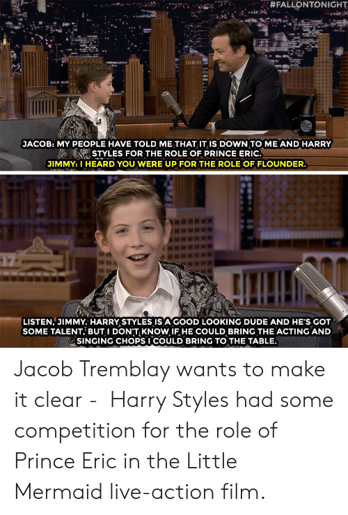 Dude, Prince, and Singing:  #FALLONTONIGHT  JACOB: MY PEOPLE HAVE TOLD ME THAT IT IiS DOWN TO ME AND HARRY  STYLES FOR THE ROLE OF PRINCE ERIC.  JIMMY: I HEARD YOU WERE UP FOR THE ROLE OF FLOUNDER.  LISTEN, JIMMY. HARRY STYLES IS A GOOD LOOKING DUDE AND HE'S GOT  SOME TALENT, BUT I DONT KNOW IF HE COULD BRING THE ACTING AND  SINGING CHOPSI COULD BRING TO THE TABLE. Jacob Tremblay wants to make it clear -  Harry Styles had some competition for the role of Prince Eric in the Little Mermaid live-action film.
