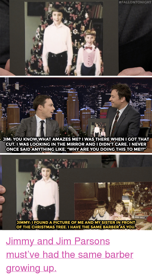 """Nbc Com:  #FALLONTONIGHT   JİM: YOU KNOW.WHAT AMAZES ME? 1 WASTHEREwHENI GOT THAT  CUT.IWAS LOOKING IN THE MIRROR AND I DIDNT CARE. I NEVER  ONCE SAIDANYTHING LIKE, """"WHYARE YOU DOING THIS TO ME!?""""   on  JIMMY.I FOUND A PICTURE OF ME AND MY SISTER IN FRONT  OF THE CHRISTMAS TREE. I HAVE THE SAME BARBER AS YOU. <p><a href=""""http://www.nbc.com/the-tonight-show/video/jim-parsons-was-terrified-of-his-favorite-christmas-gift/3445144"""" target=""""_blank"""">Jimmy and Jim Parsons must&rsquo;ve had the same barber growing up.</a></p>"""