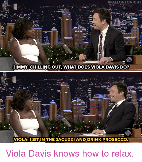 """Nbc Com:  #FALLONTONIGHT  JIMMY: CHILLING OUT, WHAT DOES VIOLA DAVIS DO?   VIOLA: SIT IN THE JACUZZI AND DRINK PROSECCO <p><a href=""""http://www.nbc.com/the-tonight-show/video/viola-davis-likes-to-jacuzzi-and-chill-on-her-time-off/3444594"""" target=""""_blank"""">Viola Davis knows how to relax.</a></p>"""