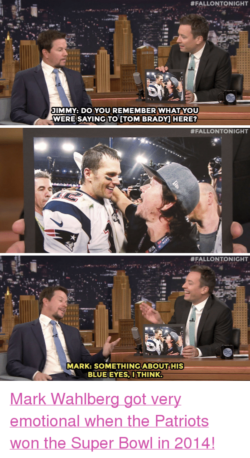 """You Were Saying:  #FALLONTONIGHT  JIMMY: DO YOU REMEMBER WHAT YOU  WERE SAYING TO [TOM BRADY HERE?   #FALLONTONIGHT   #FALLONTONIGHT  MARK SOMETHING  ABOUT HIS  BLUE EYES,I THINK <p><a href=""""http://www.nbc.com/the-tonight-show/segments/191701"""" target=""""_blank"""">Mark Wahlberg got very emotional when the Patriots won the Super Bowl in 2014!</a></p>"""