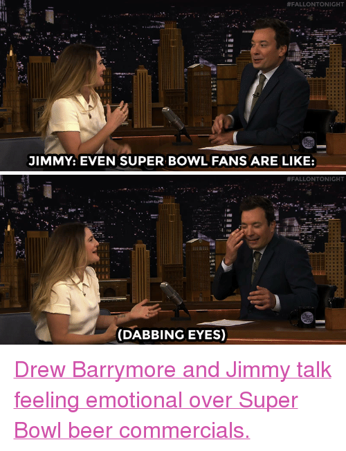 """Drew Barrymore:  #FALLONTONIGHT  JIMMY: EVEN SUPER BOWL FANS ARE LIKE:   #FALLONTONIGHT  (DABBING EYES) <p><a href=""""http://www.nbc.com/the-tonight-show/video/drew-barrymores-miss-you-already-is-lifeaffirming/2927236"""" target=""""_blank"""">Drew Barrymore and Jimmy talk feeling emotional over Super Bowl beer commercials.</a><br/></p>"""