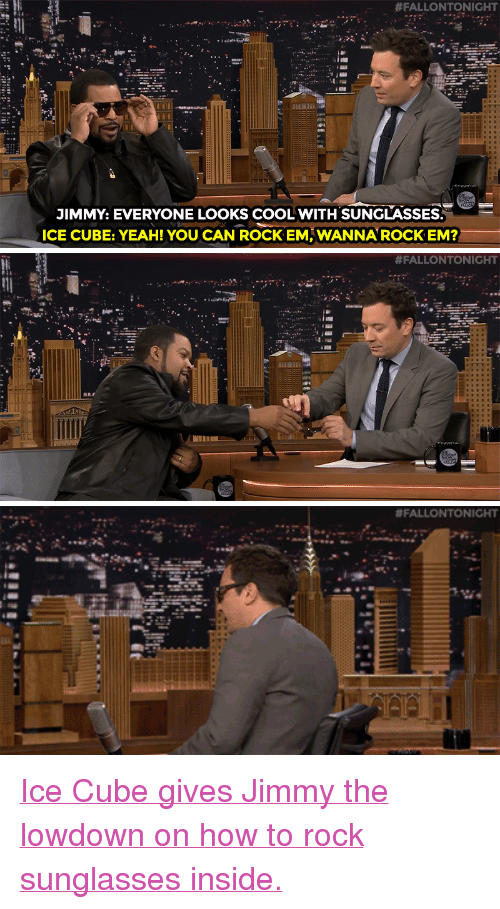 """how to rock:  #FALLONTONIGHT  JIMMY: EVERYONE LOOKS COOL WITH SUNGLASSES  ICE CUBE: YEAH! YOU CAN ROCK EM, WANNAROCK EM?   <p><a href=""""https://www.youtube.com/watch?v=0ukPt961H20&amp;list=UU8-Th83bH_thdKZDJCrn88g"""" target=""""_blank"""">Ice Cube gives Jimmy the lowdown on how to rock sunglasses inside.</a><br/></p>"""