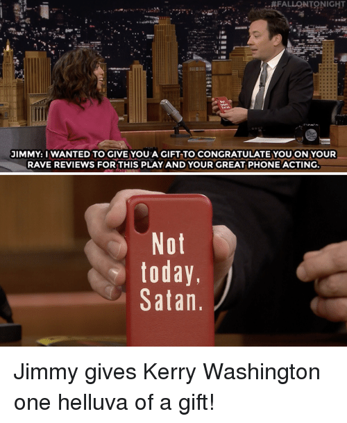 congratulate:  #FALLONTONIGHT  JIMMY: I WANTED TO GIVE YOU A GIFT TO CONGRATULATE YOUON YOUR  RAVE REVIEWS FORTHIS PLAYAND YOUR GREAT PHONE ACTING  Not  today,  Satan Jimmy gives Kerry Washington one helluva of a gift!