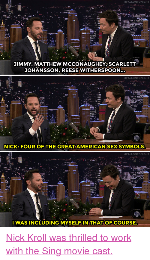 """Nbc Com:  #FALLONTONIGHT  JIMMY: MATTHEW MCCONAUGHEYSCARLETT  JOHANSSON, REESEWITHERSPOON   #FALLONTONIGHT  NICK: FOUR OF THE GREATAMERICAN SEX SYMBOLS.   #FALLONTONIGHT  I WAS INCLUDING MYSELF IN THATOF COURSE. <p><a href=""""http://www.nbc.com/the-tonight-show/video/nick-kroll-always-dreamed-of-playing-a-german-pig/3444596"""" target=""""_blank"""">Nick Kroll was thrilled to work with the Sing movie cast.</a><br/></p>"""
