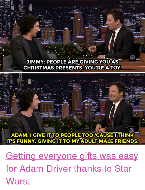 """Adam Driver:  #FALLONTONIGHT  JIMMY: PEOPLE ARE GIVING YOU AS  CHRISTMAS PRESENTS. YOU'RE A TOY   #FALLONTONIGHT  ADAM: I GIVE IT TO,PEOPLE TOO CAUSEI THINK  IT'S FUNNY, GIVING IT TO MY ADULT MALE FRIENDS. <p><a href=""""https://www.youtube.com/watch?v=q6SMDFi6fuY&amp;list=UU8-Th83bH_thdKZDJCrn88g&amp;index=2"""" target=""""_blank"""">Getting everyone gifts was easy for Adam Driver thanks to Star Wars</a>.<br/></p>"""