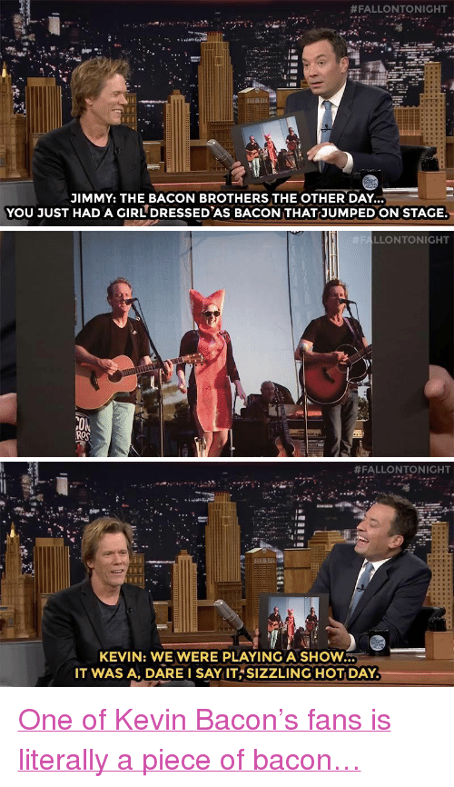 """Kevin Bacon:  #FALLONTONIGHT  JIMMY: THE BACON BROTHERS THE OTHER DAY.  YOU JUST HAD A GIR DRESSED AS BACON THAT-JUMPED ON STAGE.   LLONTONIGHT  ROS   #FALLONTONIGHT  KEVIN: WE WERE PLAYING A SHOW  IT WAS A, DARE I SAY ITSIZZLING HOT DAY <p><a href=""""https://www.youtube.com/watch?v=WQ8Z0B9Bs88&amp;list=UU8-Th83bH_thdKZDJCrn88g&amp;index=3"""" target=""""_blank"""">One of Kevin Bacon&rsquo;s fans is literally a piece of bacon&hellip;</a><br/></p>"""