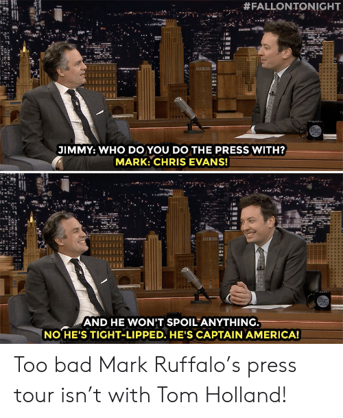 Mark Ruffalo:  #FALLONTONIGHT  JIMMY: WHO DO YOU DO THE PRESS WITH?  MARK: CHRIS EVANS!  AND HE WONIT SPOIL ANYTHING  NO HE'S TIGHT-LIPPED. HE'S CAPTAIN AMERICA! Too bad Mark Ruffalo's press tour isn't with Tom Holland!