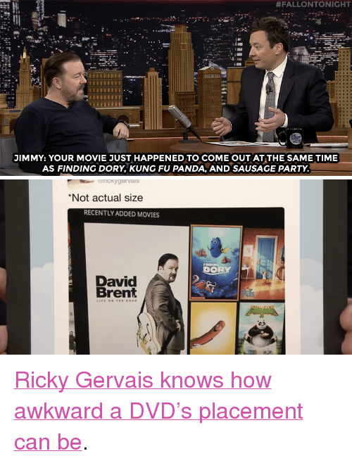 "Movies, Party, and Target:  #FALLONTONIGHT  JIMMY: YOUR MOVIE JUST HAPPENED TO COME OUT AT THE SAME TIME  AS FINDING DORY, KUNG FU PANDA, AND SAUSAGE PARTY.   rickygervais  *Not actual sizee  RECENTLY ADDED MOVIES  FINDING  DORY  David  Brent <p><a href=""https://www.youtube.com/watch?v=BYxRWu73TaQ"" target=""_blank"">Ricky Gervais knows how awkward a DVD's placement can be</a>.<br/></p>"