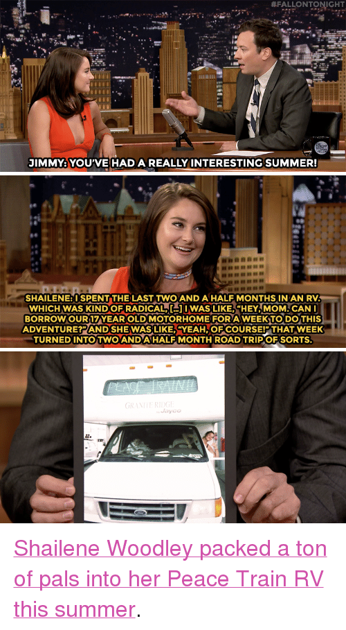 "Target, Yeah, and youtube.com: . #FALLONTONIGHT  JIMMY: YOU'VE HADA REALLY INTERESTING SUMMER!   ni  SHAILENE: ISPENT THE LAST TWO AND A HALF MONTHS IN AN RV  WHICH WAS KINDO ERADICAT 1 WAS LIKE, ""HEY,MOM. CANI  BORROWOUR17YEAR OLD MOTORHOME FORA WEEKTO DOTHIS  ADVENTURE?PAND SHE WAS LIKE,YEAH OF COURSE!P THAT WEEK  TURNED INTOTWO ANDAHALF MONTH ROAD TRIPOF SORTS   GRANITE RIDG  Jayco  Or <p><a href=""https://www.youtube.com/watch?v=-43Sz_X7B7Q&amp;index=1&amp;list=UU8-Th83bH_thdKZDJCrn88g"" target=""_blank"">Shailene Woodley packed a ton of pals into her Peace Train RV this summer</a>.<br/></p>"