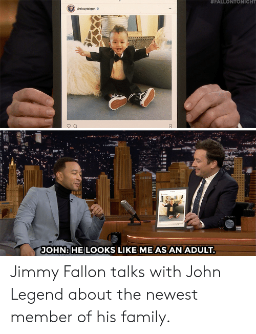 Family, Jimmy Fallon, and John Legend:  #FALLONTONIGHT  JOHNHE LOOKS LIKE ME AS AN ADULT Jimmy Fallon talks with John Legend about the newest member of his family.