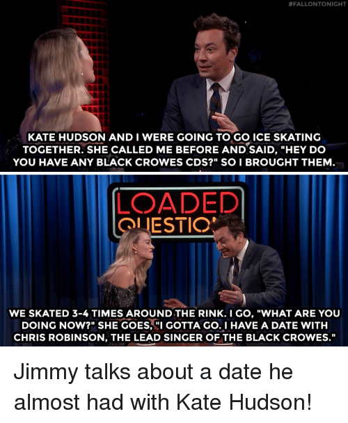 """hudson:  #FALLONTONIGHT  KATE HUDSON AND I WERE GOING TO GO ICE SKATING  TOGETHER. SHE CALLED ME BEFORE AND SAID, """"HEY DO  YOU HAVE ANY BLACK CROWES CDS?"""" SO I BROUGHT THEM  LOADED  OLIESTIO  WE SKATED 3-4 TIMES AROUND THE RINK.I GO, """"WHAT ARE YOU  DOING NOW?"""" SHE GOES, GOTTA GO.I HAVE A DATE WITH  CHRIS ROBINSON, THE LEAD SINGER OF THE BLACK CROWES."""" Jimmy talks about a date he almost had with Kate Hudson!"""