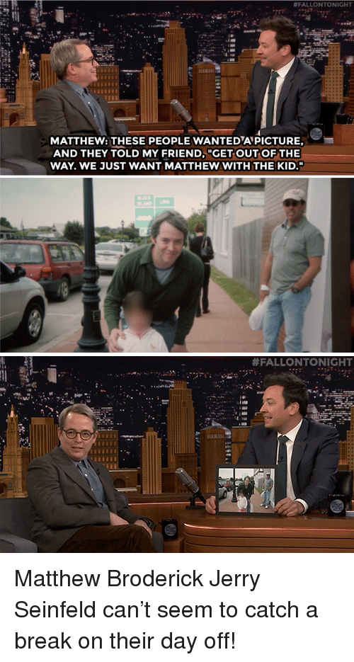 "Jerry Seinfeld, Seinfeld, and Target:  #FALLONTONIGHT  MATTHEW: THESE PEOPLE WANTEDAPICTURE,  AND THEY TOLD MY FRIEND, ""GET OUT OF THE  WAY. WE JUST WANT MATTHEW WITH THE KID.""   Matthew Broderick  Jerry Seinfeld can't seem to catch a break on their day off!"