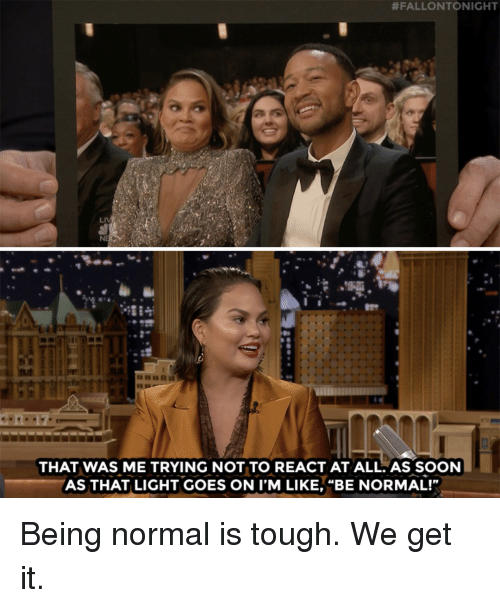 "Soon..., Target, and youtube.com:  #FALLONTONIGHT  NE  THAT WAS ME TRYING NOT TO REACT AT ALL.AS SOON  AS THAT LIGHT GOES ON I'M LIKE, ""BE NORMAL!"" Being normal is tough. We get it."