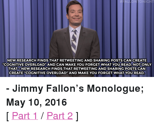 """Donald Trump, Family, and Family Guy: FALLONTONIGHT  NEW RESEARCH FINDS THAT RETWEETING AND SHARING POSTS CAN CREATE  """"COGNITIVE OVERLOAD"""" AND CAN MAKE YOU FORGET WHAT YOU READ. NOT ONLY  THATO NEW/RESEARCH FINDS THAT RETWEETING AND SHARING POSTS CAN  CREATE """"COGNITIVE OVERLOAD"""" AND MAKE YOU FORGET WHATYOUREAD <p><b>- Jimmy Fallon's Monologue; May 10, 2016</b></p><p>[ <a href=""""http://www.nbc.com/the-tonight-show/video/family-guy-angers-donald-trump-supporters-monologue/3033896"""" target=""""_blank"""">Part 1</a> / <a href=""""http://www.nbc.com/the-tonight-show/video/opera-singer-performs-for-penguins-monologue/3033897"""" target=""""_blank"""">Part 2</a> ]</p>"""