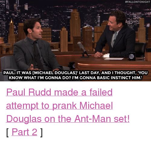 "michael douglas:  #FALLONTONIGHT  PAUL: IT WAS [MICHAEL DOUGLAS]' LAST DAY, AND I THOUGHT, 'YOU  KNOW WHAT I'M GONNA DO? I'M GONNA BASIC INSTINCT HIM <p><a href=""https://www.youtube.com/watch?v=4vn1UPEnC7E&amp;list=UU8-Th83bH_thdKZDJCrn88g&amp;index=2"" target=""_blank"">Paul Rudd made a failed attempt to prank Michael Douglas on the Ant-Man set!</a><br/></p><p>[ <a href=""http://www.nbc.com/the-tonight-show/video/paul-rudds-antman-clip-is-a-little-deja-vulike/2880557"" target=""_blank"">Part 2</a> ]</p>"