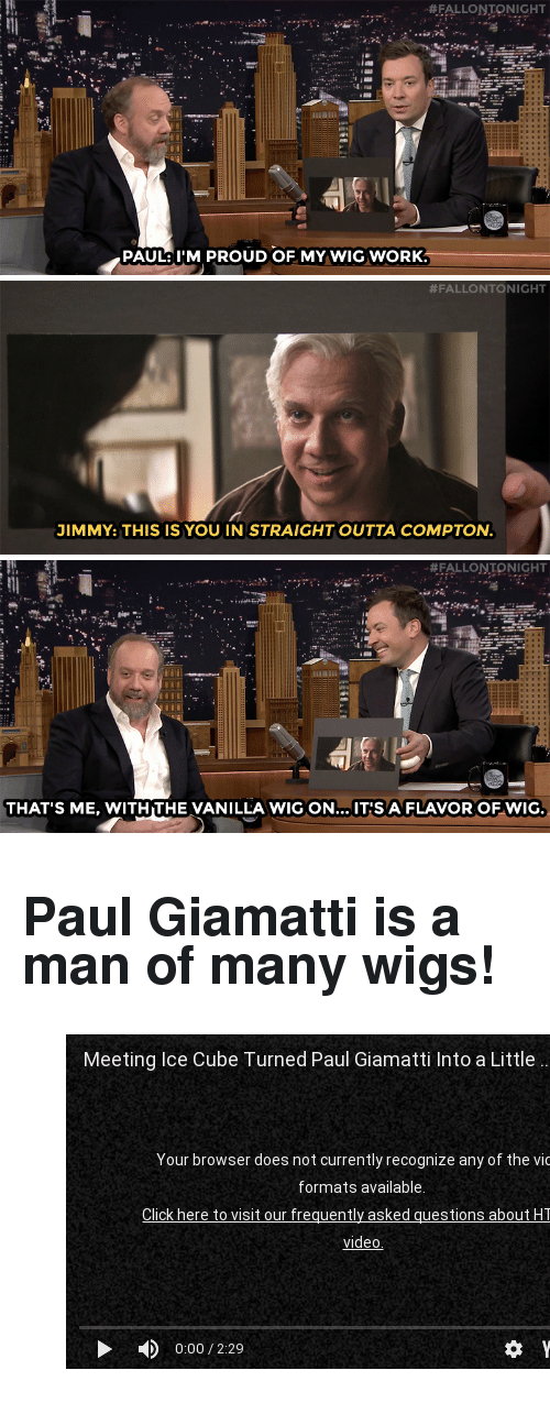 """Straight Outta Compton: """"#FALLONTONIGHT  PAULM PROUD OF MY WIG WORK   #FALLONTONIGHT  JIMMY: THIS IS YOU IN STRAIGHT OUTTA COMPTON.   #FALLONTONIGHT  THAT'S ME, WITH THE VANILLA WIG ON... IT'S A FLAVOR OF WIG. <h2><b>Paul Giamatti is a man of many wigs!</b></h2><figure class=""""tmblr-embed tmblr-full"""" data-provider=""""youtube"""" data-orig-width=""""540"""" data-orig-height=""""304"""" data-url=""""https%3A%2F%2Fwww.youtube.com%2Fwatch%3Fv%3DvG_3Sfs8P0A""""><iframe width=""""540"""" height=""""304"""" id=""""youtube_iframe"""" src=""""https://www.youtube.com/embed/vG_3Sfs8P0A?feature=oembed&amp;enablejsapi=1&amp;origin=https://safe.txmblr.com&amp;wmode=opaque"""" frameborder=""""0"""" allowfullscreen=""""""""></iframe></figure>"""