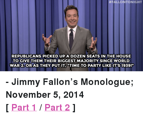 "Jimmy Fallon, Party, and Target:  #FALLONTONIGHT  REPUBLICANS PICKED UPA DOZEN SEATSIN THE HOUSE  TO GIVETHEM THEIR BIGGEST MAJORITY SINCE WORLD  WAR 2.ORAS THEY PUTIT, TIME TO PARTY LIKEIT'S 1939!"" <p><strong>- Jimmy Fallon&rsquo;s Monologue; November 5, 2014</strong></p> <p><strong>[ <a href=""http://www.nbc.com/the-tonight-show/segments/17891"" target=""_blank"">Part 1</a> / <a href=""http://www.nbc.com/the-tonight-show/segments/17896"" target=""_blank"">Part 2</a> ]</strong></p>"