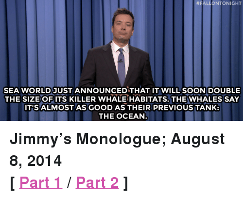 "Target, Good, and Http:  #FALLONTONIGHT  SEA WORLD JUST ANNOUNCEDTHAT IT WILL SOONDOUBLE  THE SIZE OF ITS KILLER WHALE HABITATS. THE WHALES SAY  IT'S ALMOSTAS GOOD AS THEIR PREVIOUS TANK:  THE OCEAN <p><strong>Jimmy&rsquo;s Monologue; August 8, 2014 </strong></p> <p><strong>[ <a href=""http://www.nbc.com/the-tonight-show/segments/10681"" target=""_blank"">Part 1</a> / <a href=""http://www.nbc.com/the-tonight-show/segments/10676"" target=""_blank"">Part 2</a> ]</strong></p>"
