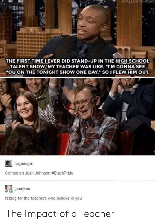 """School, Teacher, and Who:  #FALLONTONIGHT  THE FIRST TIMEIEVER DID STAND-UP IN THE HIGH SCHOOL  TALENT SHOW, MY TEACHER WAS LIKE, """"I'M GONNA SEE  YOU ON THE TONIGHT SHOW ONE DAY. SOI FLEW HIM OUT.  lagonegirl  Comedian Josh Johnson #BlackPride  jourjean  reblog for the teachers who believe in you The Impact of a Teacher"""