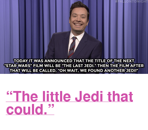 """Nbc Com: FALLONTONIGHT  TODAY IT WAS ANNOUNCED THAT THE TITLE OF THE NEXT  """"STAR WARS"""" FILM WILL BE """"THE LAST JEDI."""" THEN THE FILM AFTER  THAT WILL BE CALLED, """"OH WAIT, WE FOUND ANOTHER JEDI!""""  1  09 <h2><a href=""""http://www.nbc.com/the-tonight-show/video/womens-marches-hit-every-continent-falcons-and-patriots-head-to-super-bowl-li-monologue/3458717"""" target=""""_blank"""">&ldquo;The little Jedi that could.&rdquo;</a></h2>"""