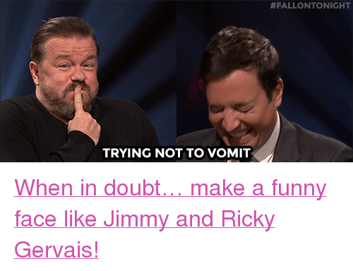 "gervais:  #FALLONTONIGHT  TRYING NOT TO VOMIT <p><a href=""https://www.youtube.com/watch?v=WJVe4aMCIoU"" target=""_blank"">When in doubt&hellip; make a funny face like Jimmy and Ricky Gervais!</a></p>"