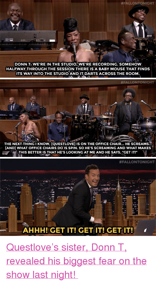 "office chair:  #FALLONTONIGHT  tti  DONN T: WE'RE IN THE STUDIO,WE'RE RECORDING. SOMEHOW  HALFWAY THROUGH THE SESSION THERE IS A BABY MOUSE THAT FINDS  ITS WAY INTO THE STUDIO AND IT DARTS ACROSS THE ROOM.   #FALLONTONIGHT  THE NEXT THING I KNOW, [QUESTLOVE] IS ON THE OFFICE CHAIR... HE SCREAMS...  AND] WHAT OFFICE CHAIRS DO IS SPIN. SO HE'S SCREAMING AND WHAT MAKES  THIS BETTER IS THAT HE'S LOOKING AT ME AND HE SAYS, ""GET IT!""   #FALLONTONIGHT  AHHH!GET IT! GET IT!GETIT!""  '  ,  , <p><a href=""http://www.nbc.com/the-tonight-show/video/danny-devito-simon-pegg-george-ezra/2882593"" target=""_blank"">Questlove's sister, Donn T, revealed his biggest fear on the show last night! </a></p>"