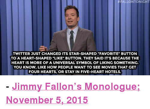 "Ben Carson, Jimmy Fallon, and Movies: FALLONTONIGHT  TWITTER JUST CHANGED ITS STAR-SHAPED ""FAVORITE"" BUTTON  TO A HEART-SHAPED ""LIKE"" BUTTON. THEY SAID IT'S BECAUSE THE  HEART IS MORE OF A UNIVERSAL SYMBOL OF LIKING SOMETHING  YOU KNOW, LIKE HOW PEOPLE WANT TO SEE MOVIES THAT GET  FOUR HEARTS, OR STAY IN FIVE-HEART HOTELS. <p><b>- <a href=""http://www.nbc.com/the-tonight-show/video/ben-carson-fell-asleep-at-the-wheel-twitter-changes-faves-star-icon-to-a-heart-monologue/2931819"" target=""_blank"">Jimmy Fallon's Monologue; November 5, 2015</a></b></p>"