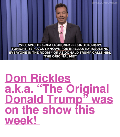 """Donald Trump, Target, and Http: FALLONTONIGHT  WE HAVE THE GREAT DON RICKLES ON THE SHOW  TONIGHT!YEP, A GUY KNOWN FOR BRILLIANTLY INSULTING  EVERYONE IN THE ROOMOR AS DONALD TRUMP CALLS HIM  """"THE ORIGINAL ME!"""" <h2><b><a href=""""http://www.nbc.com/the-tonight-show/video/voters-first-republican-forum-monologue/2888368"""" target=""""_blank"""">Don Rickles a.k.a.""""The Original Donald Trump"""" was on the show this week!</a></b></h2>"""
