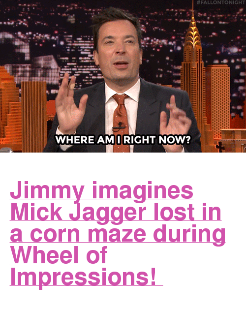 """Mick Jagger:  #FALLONTONIGHT  WHERE AMIRIGHT NOW? <h2><a href=""""https://www.youtube.com/watch?v=pDsdbZUoeWQ&amp;index=4&amp;list=UU8-Th83bH_thdKZDJCrn88g"""" target=""""_blank"""">Jimmy imagines Mick Jagger lost in a corn maze during Wheel of Impressions!</a></h2>"""