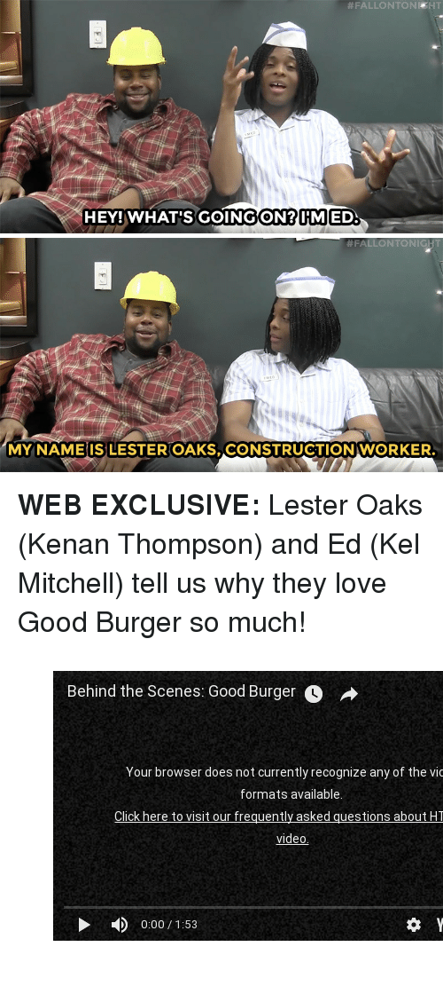 "Good Burger:  #FALLONTONIKHT  HEY!WHAT'S GOINGON?IIMIED.   #FALLONTONIGHT  MY NAME IS LESTER OAKS, CONSTRUCTION WORKER. <p><b>WEB EXCLUSIVE: </b>Lester Oaks (Kenan Thompson) and Ed (Kel Mitchell) tell us why they love Good Burger so much! </p><figure class=""tmblr-embed tmblr-full"" data-provider=""youtube"" data-orig-width=""540"" data-orig-height=""304"" data-url=""https%3A%2F%2Fwww.youtube.com%2Fwatch%3Fv%3Djh_Jl_xorgs""><iframe width=""540"" height=""304"" id=""youtube_iframe"" src=""https://www.youtube.com/embed/jh_Jl_xorgs?feature=oembed&amp;enablejsapi=1&amp;origin=https://safe.txmblr.com&amp;wmode=opaque"" frameborder=""0""></iframe></figure>"