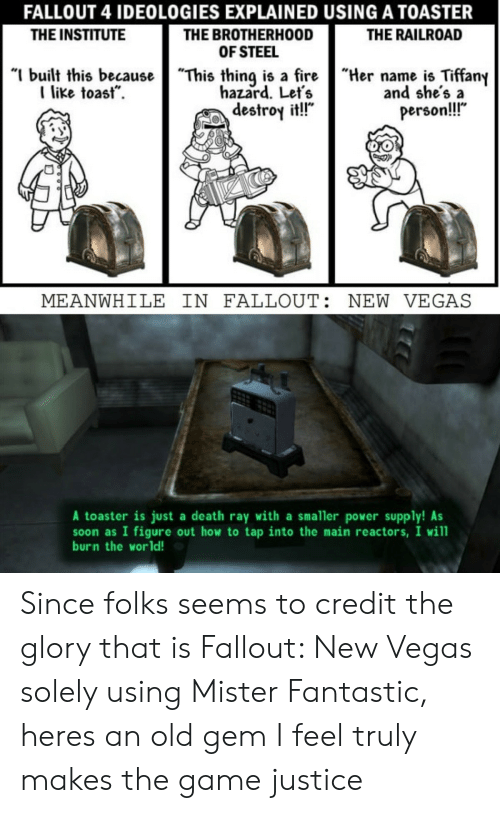 """the institute: FALLOUT 4 IDEOLOGIES EXPLAINED USING A TOASTER  THE BROTHERHOOD  OF STEEL  """"I built this becauseThis thing is a fireHername is Tiffany  THE INSTITUTE  THE RAILROAD  like toast.  hazard. Let's  destroy it!!""""  and she's a  person!!  MEANWHILE IN FALLOUT: NEW VEGAS  A toaster is just a death ray with a smaller power supply! As  soon as I figure out how to tap into the main reactors, I will  burn the world! Since folks seems to credit the glory that is Fallout: New Vegas solely using Mister Fantastic, heres an old gem I feel truly makes the game justice"""