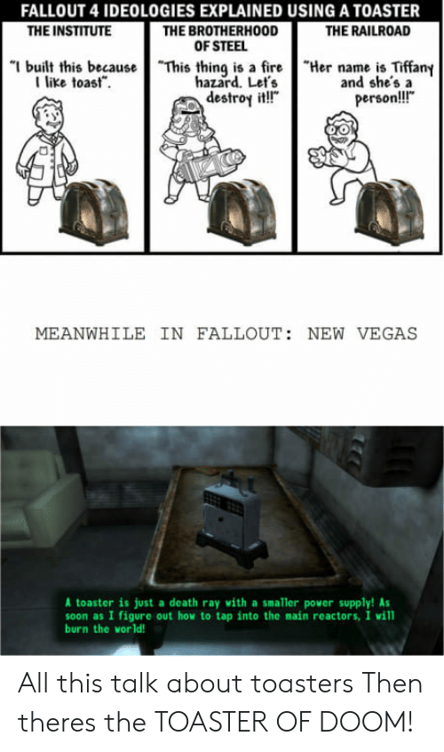 """the institute: FALLOUT 4 IDEOLOGIES EXPLAINED USING A TOASTER  THE BROTHERHOOD  OF STEEL  THE INSTITUTE  THE RAILROAD  """"I built this because  I like toast.  """"This thing is a fire  hazard. Let's  destroy it!""""  """"Her name is Tiffany  and she'sa  person!!!""""  MEANWHILE IN FALLOUT: NEW VEGAS  A toaster is just a death ray with a smaller power supply! As  soon as I figure out how to tap into the main reactors, I will  burn the world! All this talk about toasters Then theres the TOASTER OF DOOM!"""