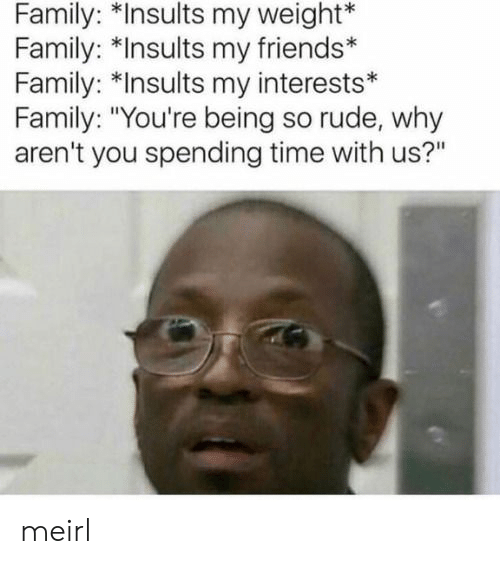 """Insults: Family: *Insults my weight*  Family: *Insults my friends*  Family: *Insults my interests*  Family: """"You're being so rude, why  aren't you spending time with us?"""" meirl"""