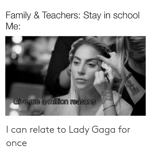 Family, Lady Gaga, and School: Family & Teachers: Stay in school  Me:  Give me a million reasons I can relate to Lady Gaga for once